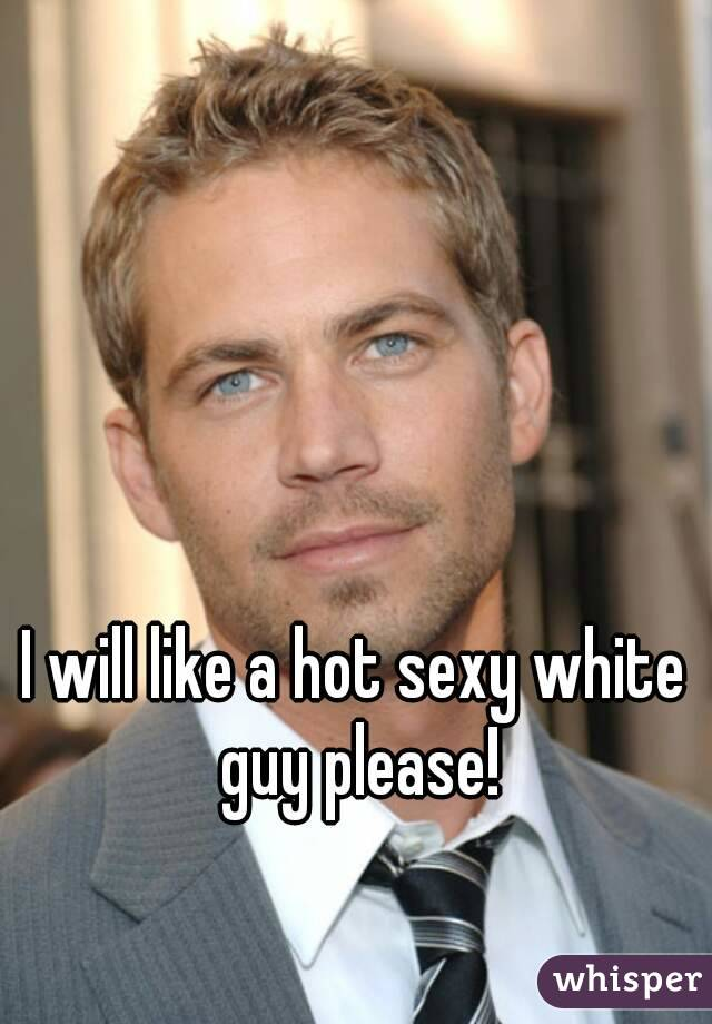 I will like a hot sexy white guy please!