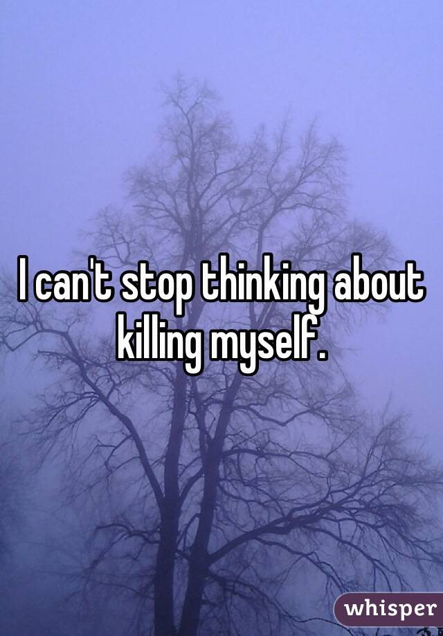 I can't stop thinking about killing myself.
