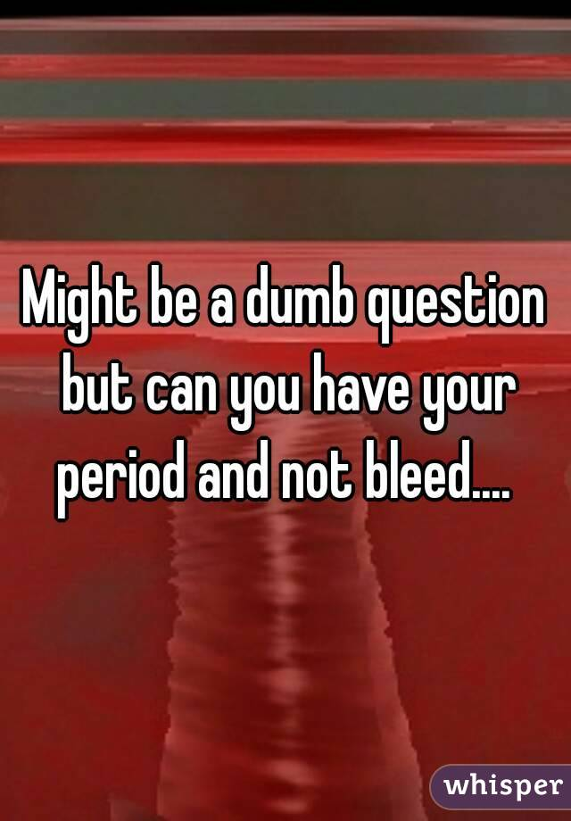 Might be a dumb question but can you have your period and not bleed....