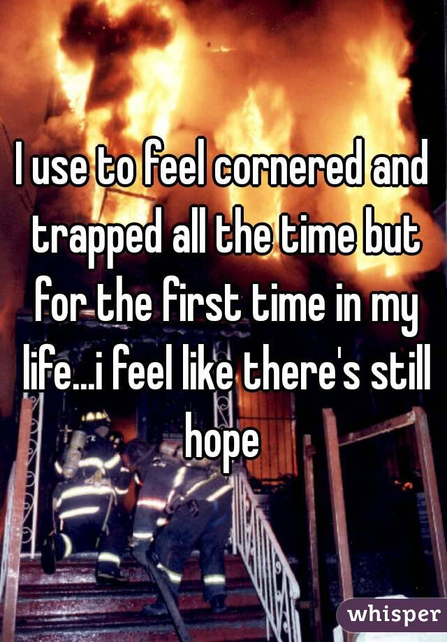 I use to feel cornered and trapped all the time but for the first time in my life...i feel like there's still hope