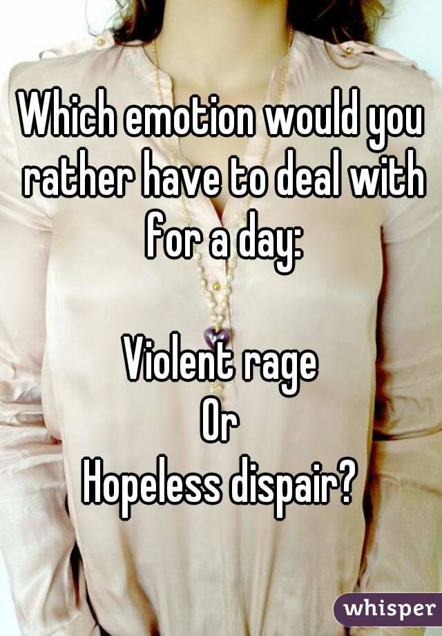 Which emotion would you rather have to deal with for a day:  Violent rage Or Hopeless dispair?