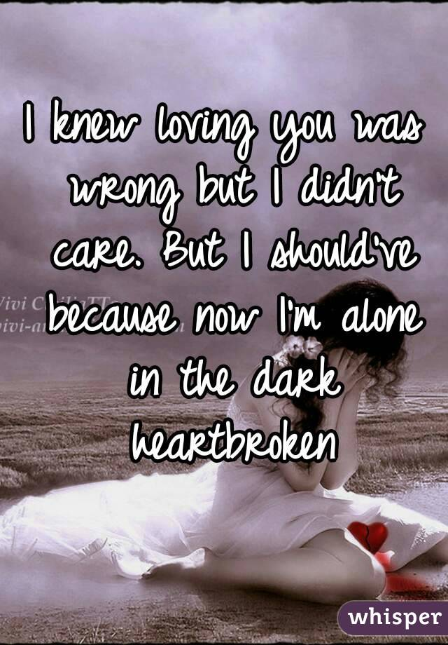 I knew loving you was wrong but I didn't care. But I should've because now I'm alone in the dark heartbroken