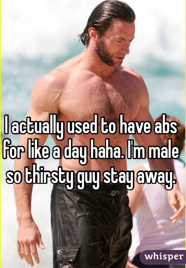 I actually used to have abs for like a day haha. I'm male so thirsty guy stay away.