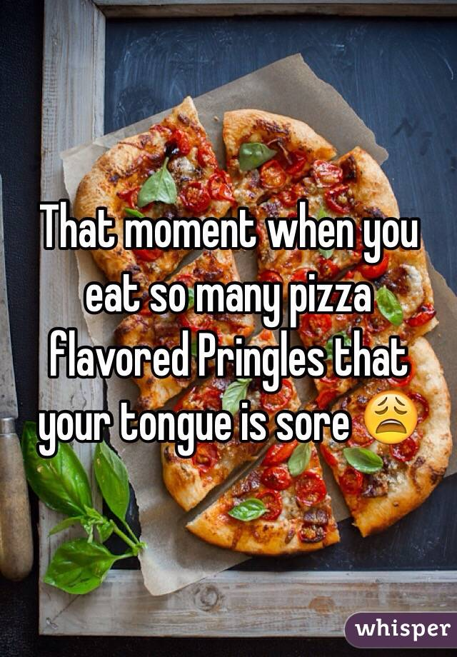 That moment when you eat so many pizza flavored Pringles that your tongue is sore 😩