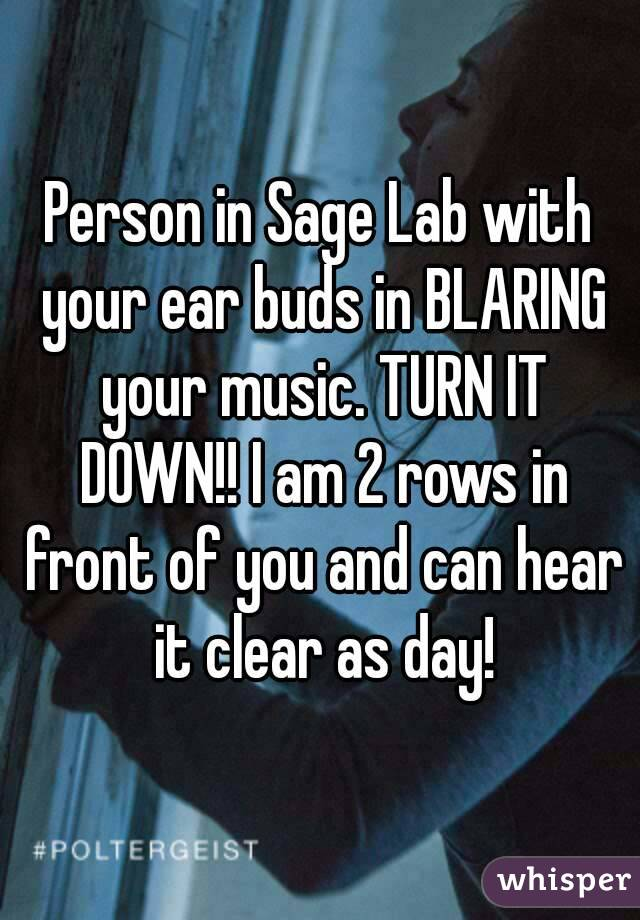 Person in Sage Lab with your ear buds in BLARING your music. TURN IT DOWN!! I am 2 rows in front of you and can hear it clear as day!
