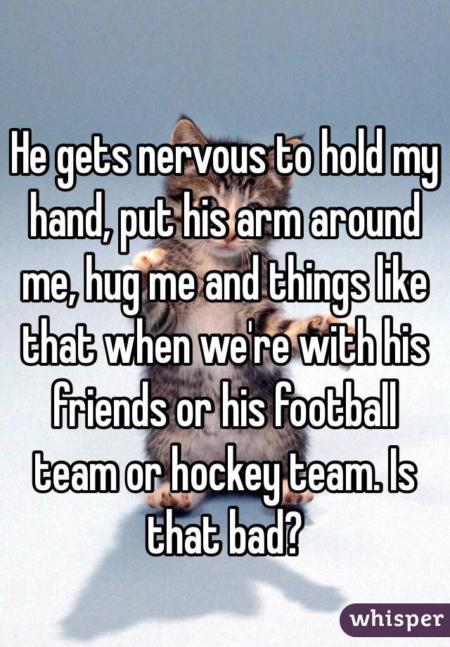 He gets nervous to hold my hand, put his arm around me, hug me and things like that when we're with his friends or his football team or hockey team. Is that bad?