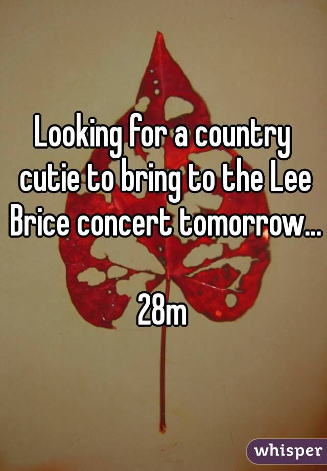 Looking for a country cutie to bring to the Lee Brice concert tomorrow...  28m