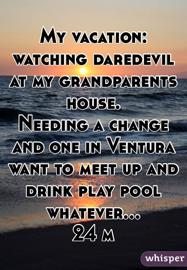 My vacation: watching daredevil at my grandparents house.  Needing a change and one in Ventura want to meet up and drink play pool whatever... 24 m