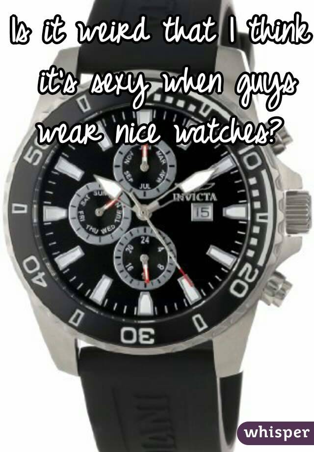 Is it weird that I think it's sexy when guys wear nice watches?