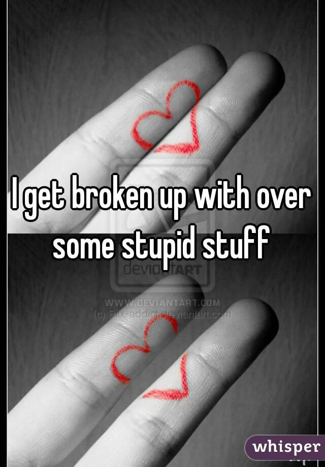 I get broken up with over some stupid stuff