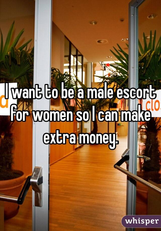 I want to be a male escort for women so I can make extra money.