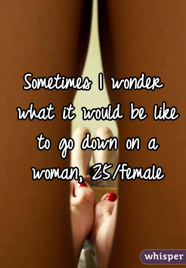 Sometimes I wonder what it would be like to go down on a woman, 25/female