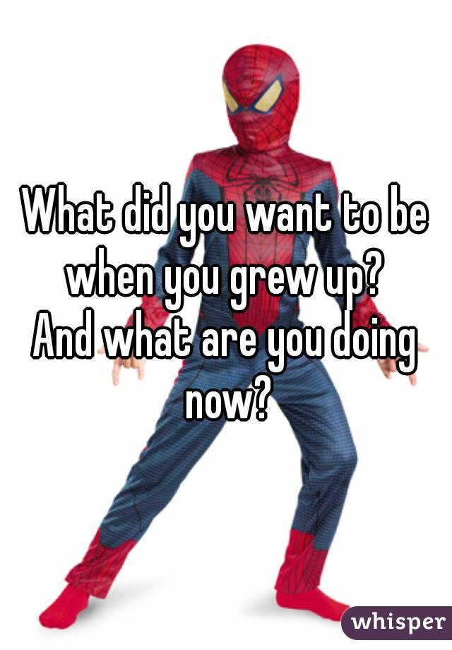 What did you want to be when you grew up?  And what are you doing now?