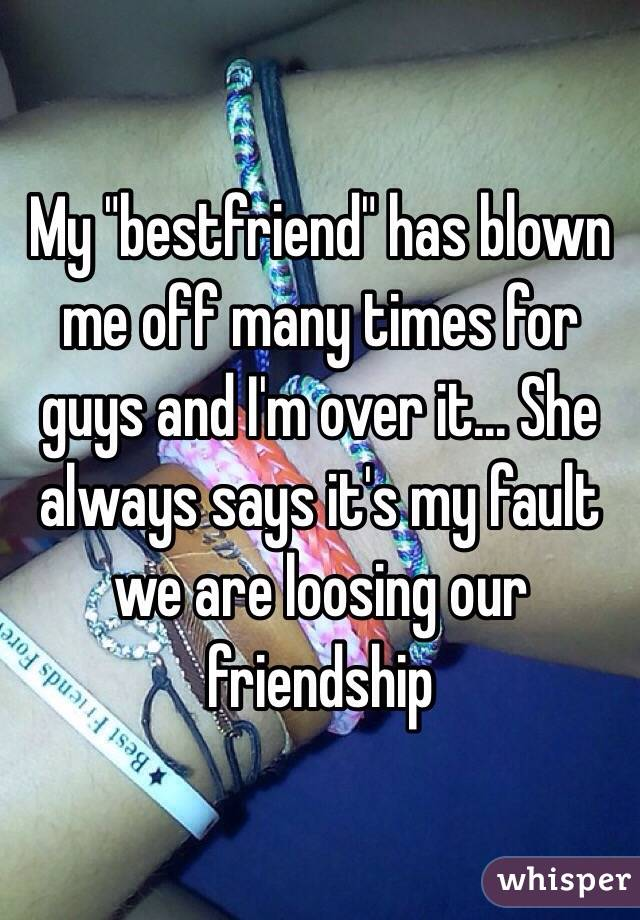 "My ""bestfriend"" has blown me off many times for guys and I'm over it... She always says it's my fault we are loosing our friendship"