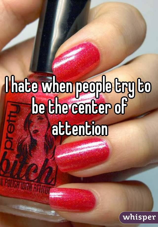 I hate when people try to be the center of attention
