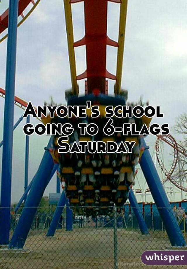 Anyone's school going to 6-flags Saturday