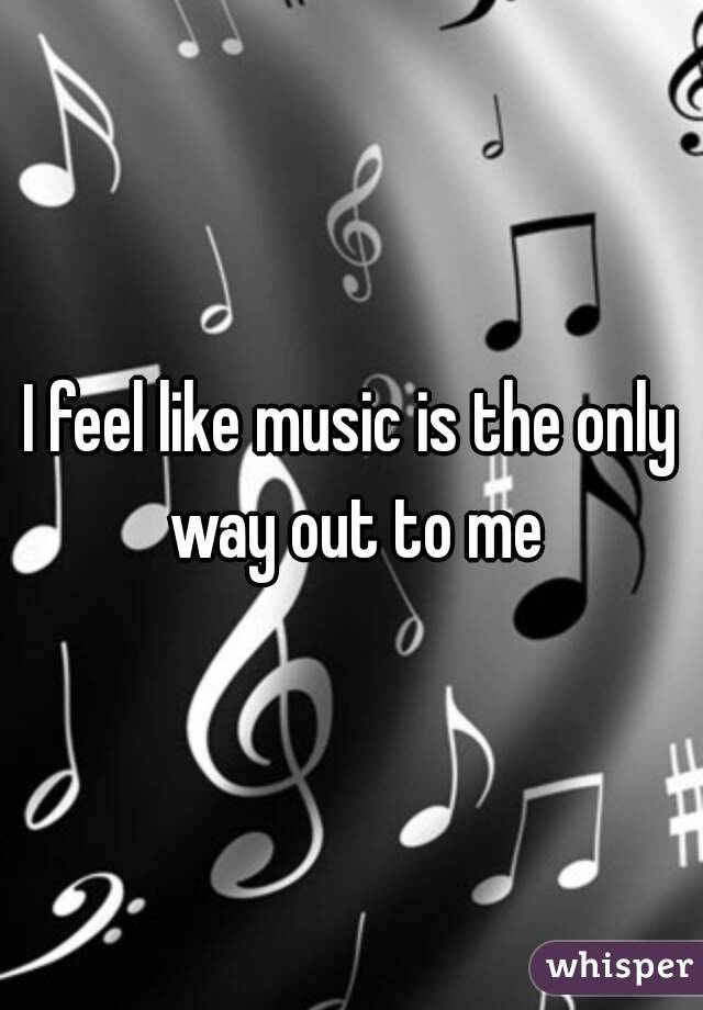 I feel like music is the only way out to me