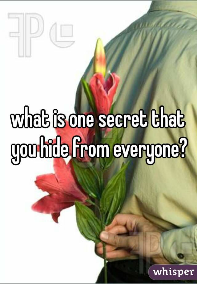 what is one secret that you hide from everyone?