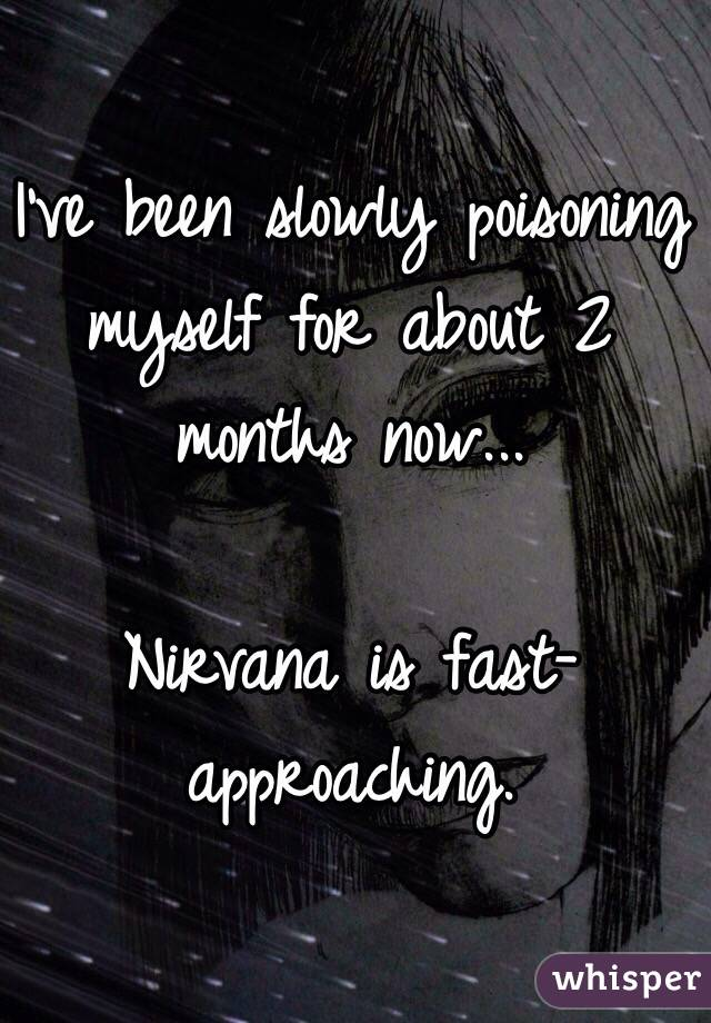 I've been slowly poisoning myself for about 2 months now...  Nirvana is fast-approaching.