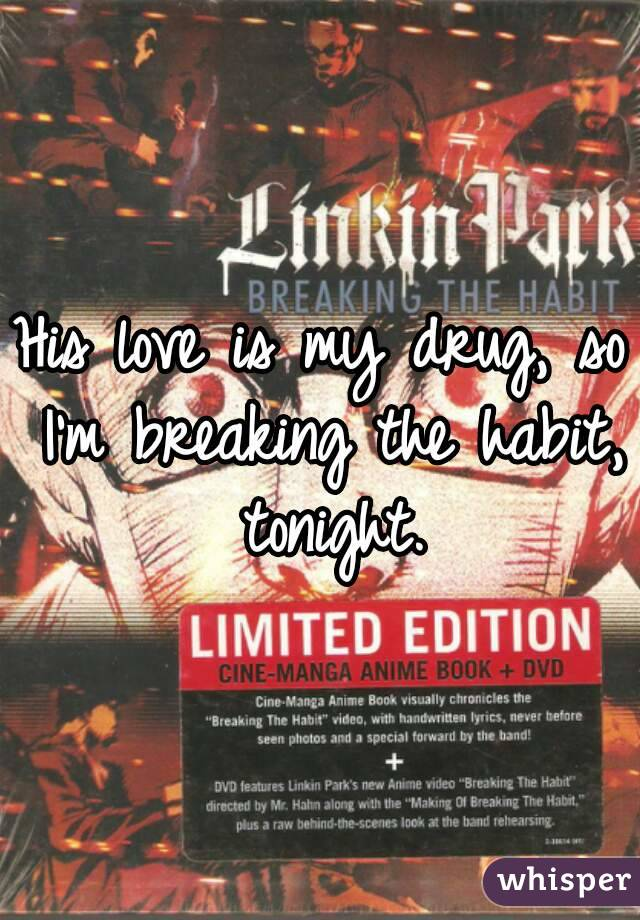 His love is my drug, so I'm breaking the habit, tonight.