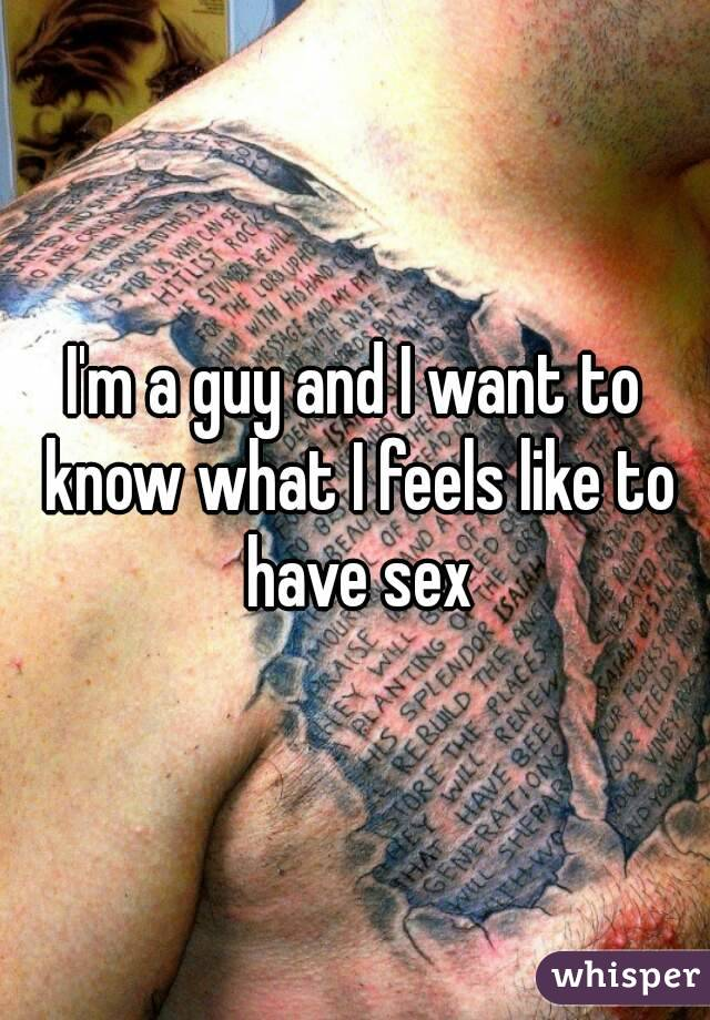 I'm a guy and I want to know what I feels like to have sex