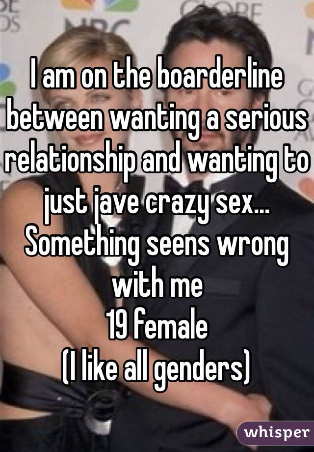 I am on the boarderline between wanting a serious relationship and wanting to just jave crazy sex... Something seens wrong with me 19 female  (I like all genders)