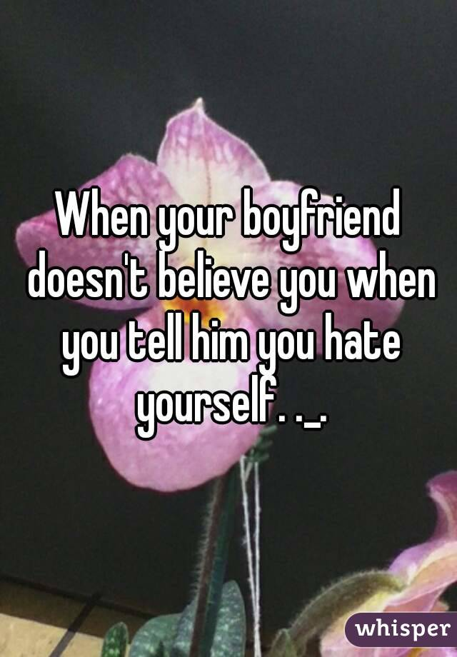 When your boyfriend doesn't believe you when you tell him you hate yourself. ._.