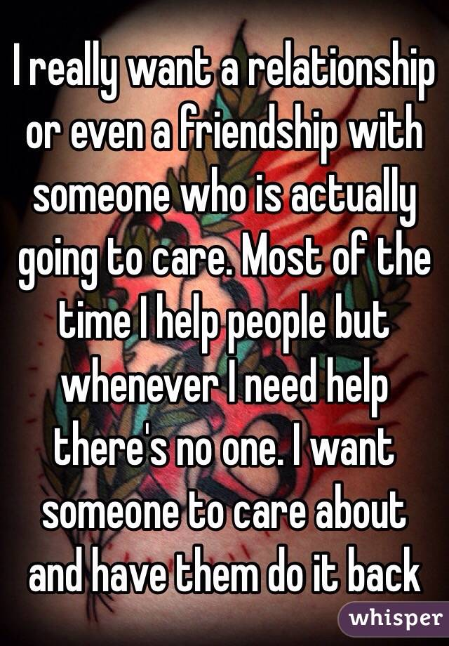 I really want a relationship or even a friendship with someone who is actually going to care. Most of the time I help people but whenever I need help there's no one. I want someone to care about and have them do it back