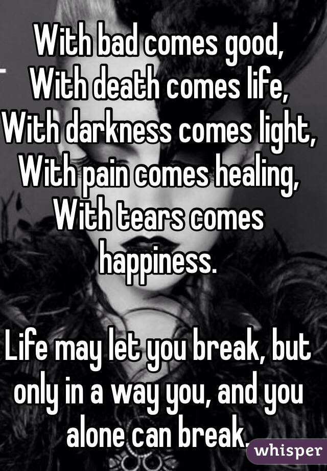 With bad comes good,  With death comes life,  With darkness comes light,  With pain comes healing,  With tears comes happiness.   Life may let you break, but only in a way you, and you alone can break.