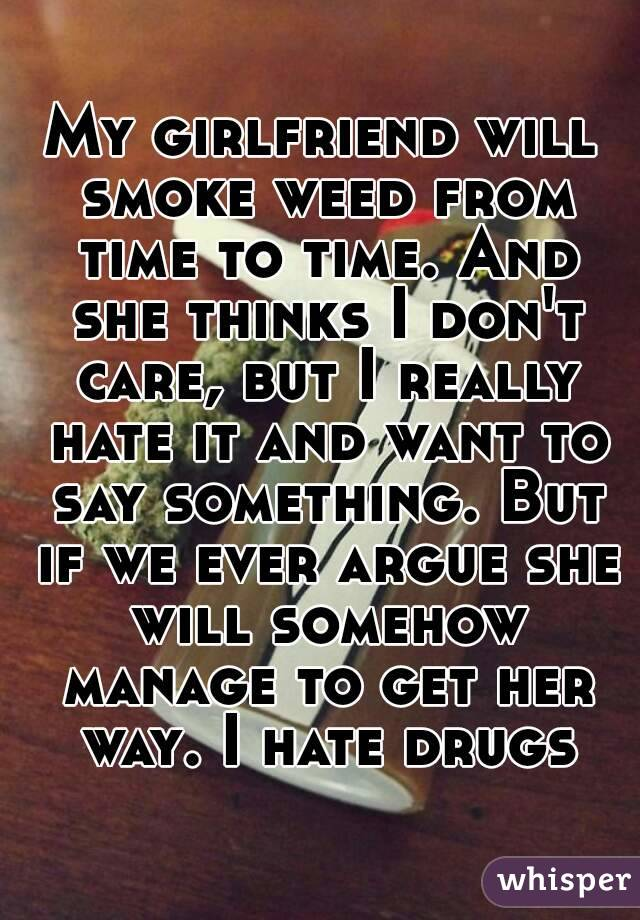My girlfriend will smoke weed from time to time. And she thinks I don't care, but I really hate it and want to say something. But if we ever argue she will somehow manage to get her way. I hate drugs