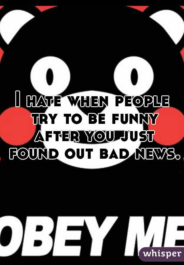 I hate when people try to be funny after you just found out bad news.