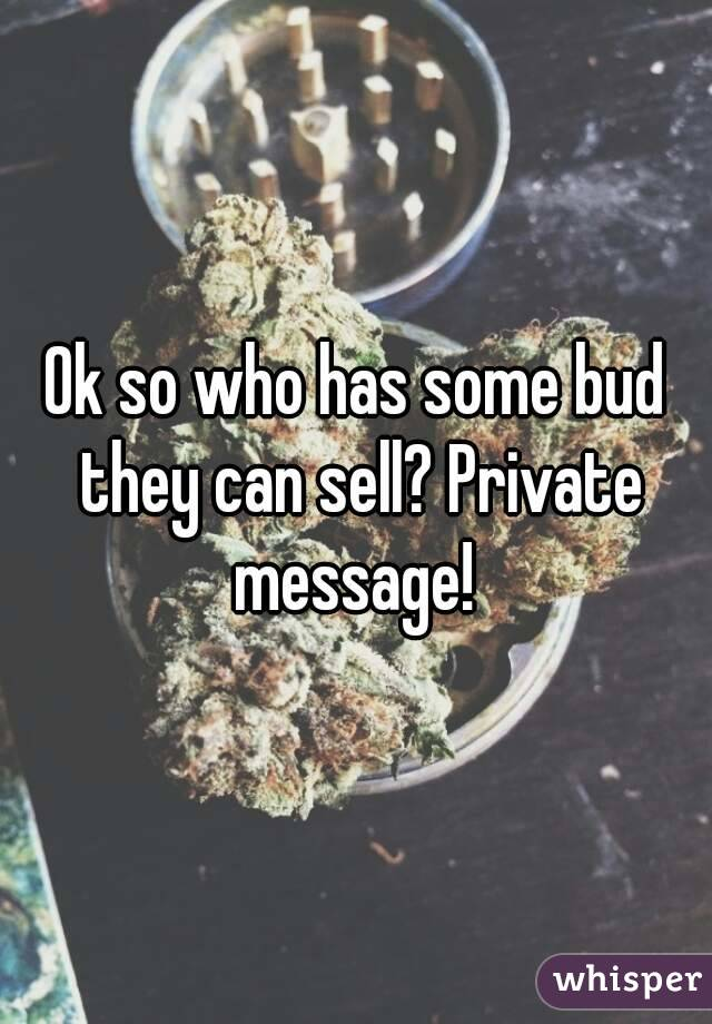 Ok so who has some bud they can sell? Private message!