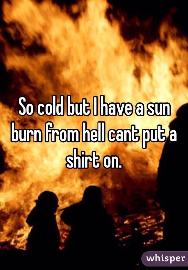 So cold but I have a sun burn from hell cant put a shirt on.