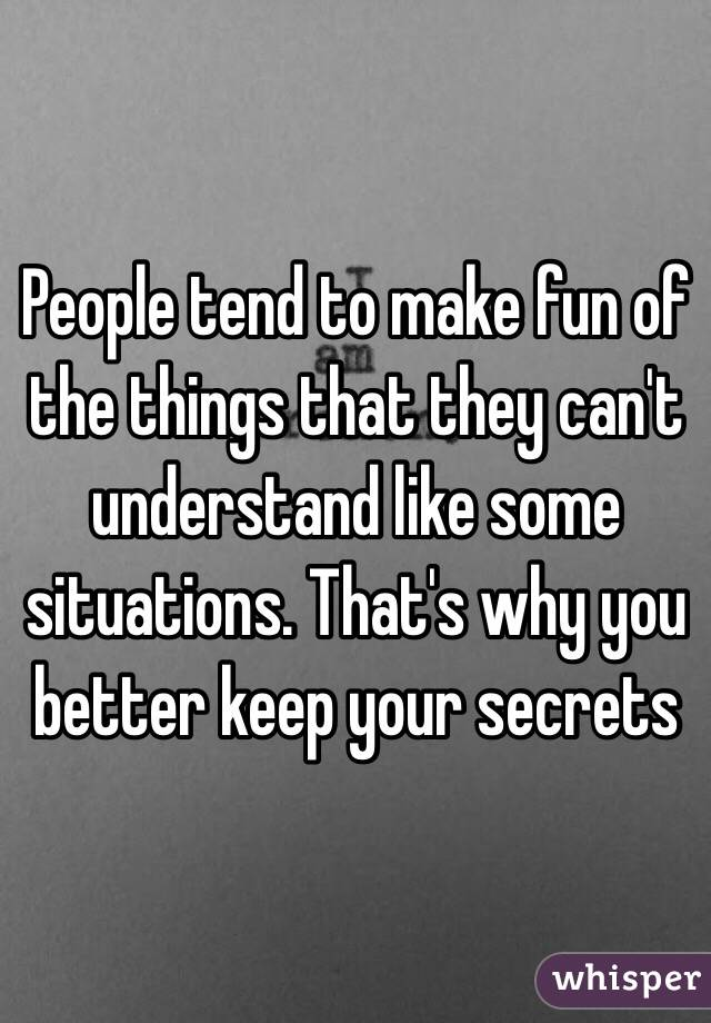 People tend to make fun of the things that they can't understand like some situations. That's why you better keep your secrets