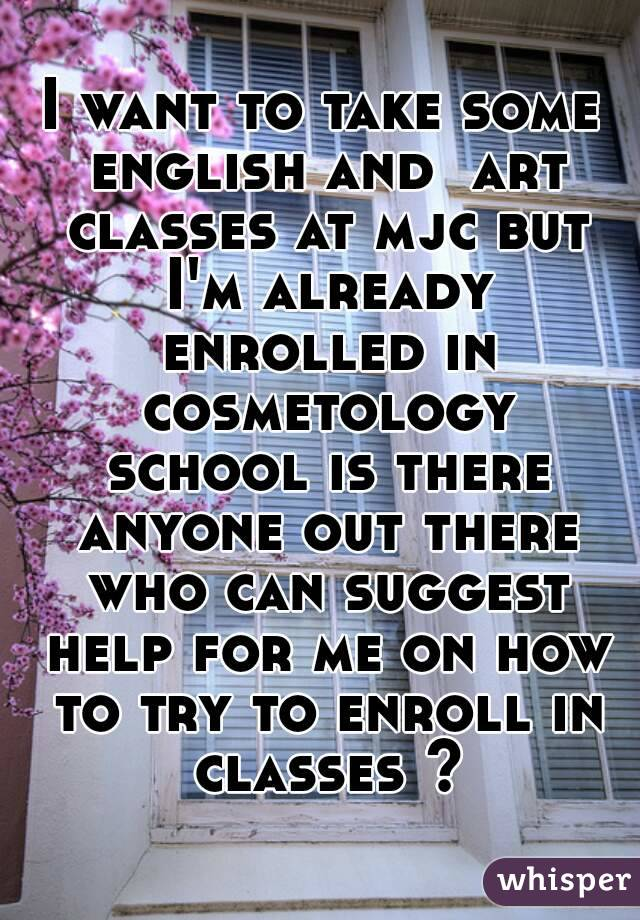 I want to take some english and  art classes at mjc but I'm already enrolled in cosmetology school is there anyone out there who can suggest help for me on how to try to enroll in classes ?