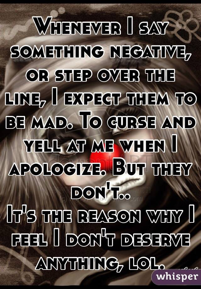 Whenever I say something negative, or step over the line, I expect them to be mad. To curse and yell at me when I apologize. But they don't.. It's the reason why I feel I don't deserve anything, lol.