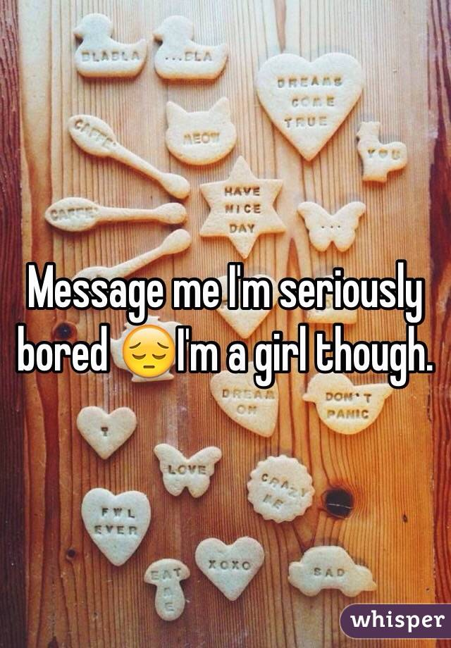 Message me I'm seriously bored 😔I'm a girl though.