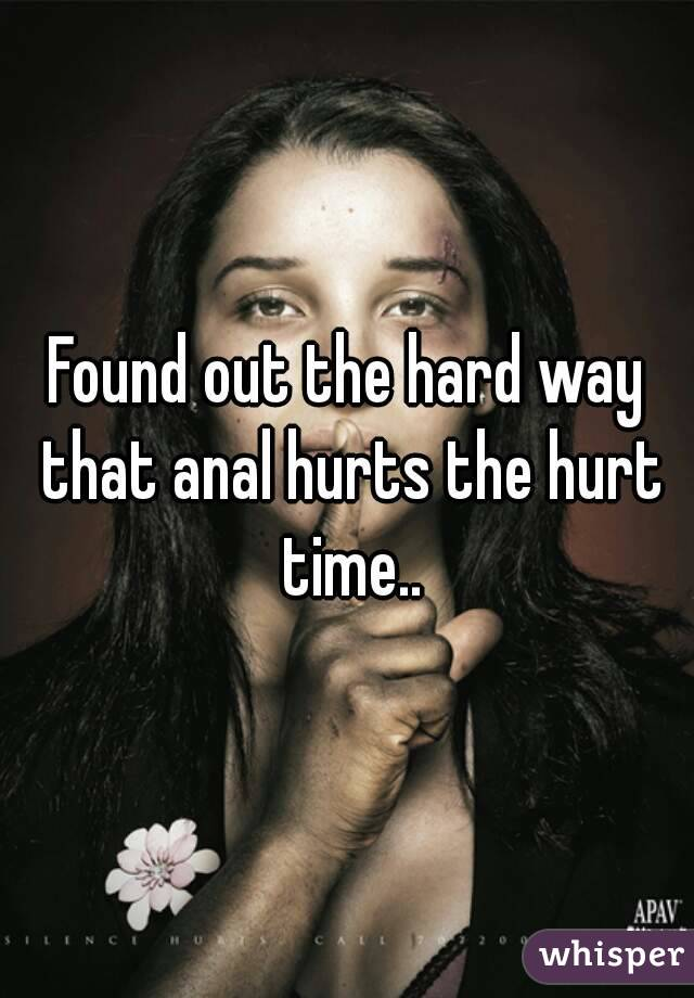 Found out the hard way that anal hurts the hurt time..