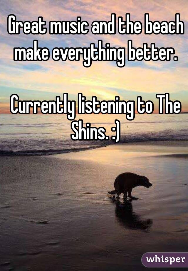 Great music and the beach make everything better.   Currently listening to The Shins. :)