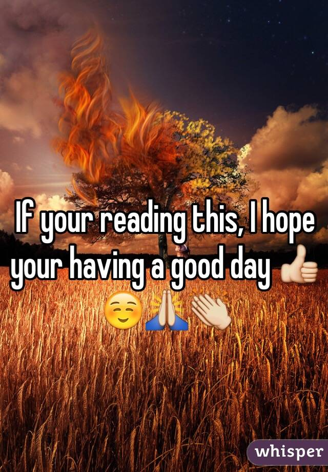 If your reading this, I hope your having a good day 👍☺️🙏👏