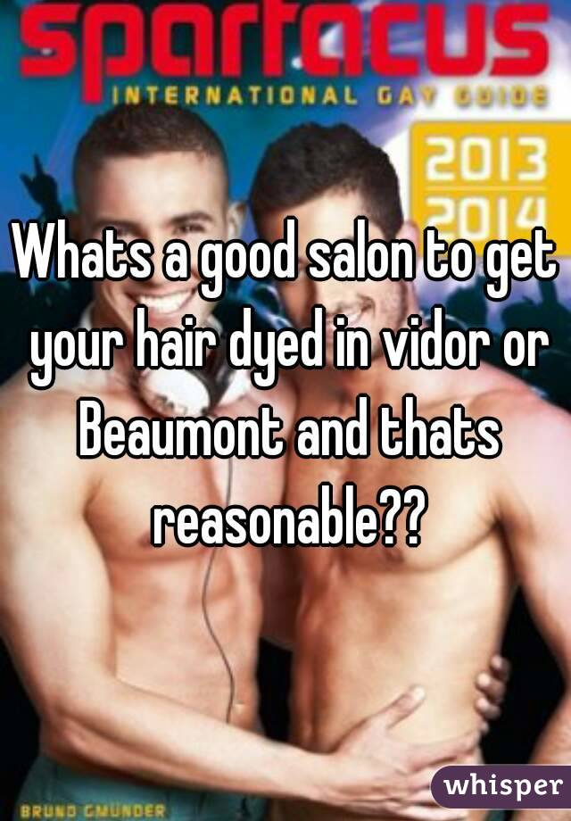 Whats a good salon to get your hair dyed in vidor or Beaumont and thats reasonable??