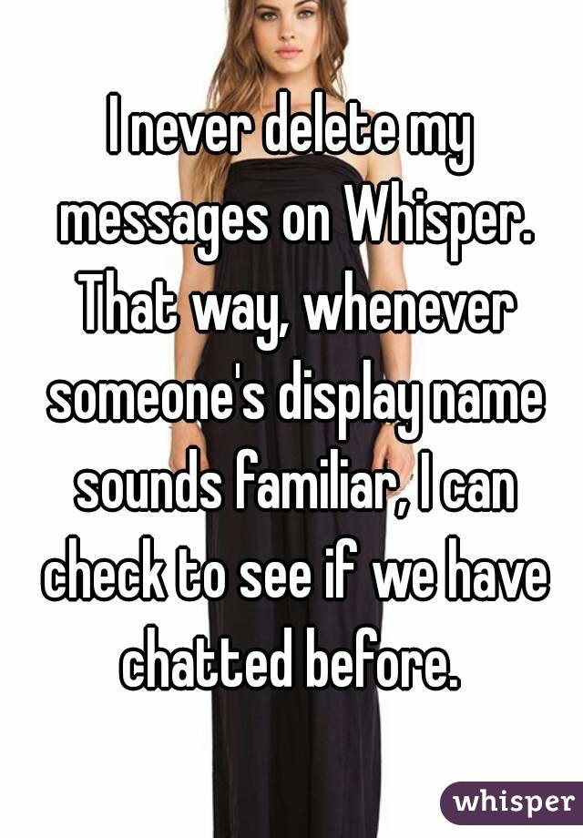 I never delete my messages on Whisper. That way, whenever someone's display name sounds familiar, I can check to see if we have chatted before.