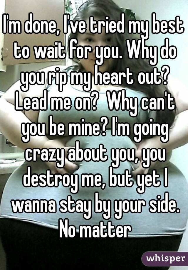 I'm done, I've tried my best to wait for you. Why do you rip my heart out? Lead me on?  Why can't you be mine? I'm going crazy about you, you destroy me, but yet I wanna stay by your side. No matter