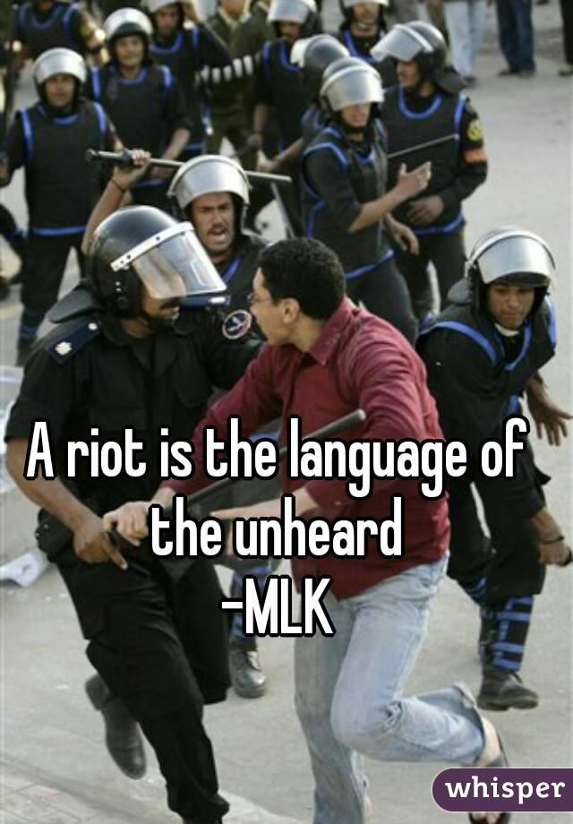 A riot is the language of the unheard  -MLK