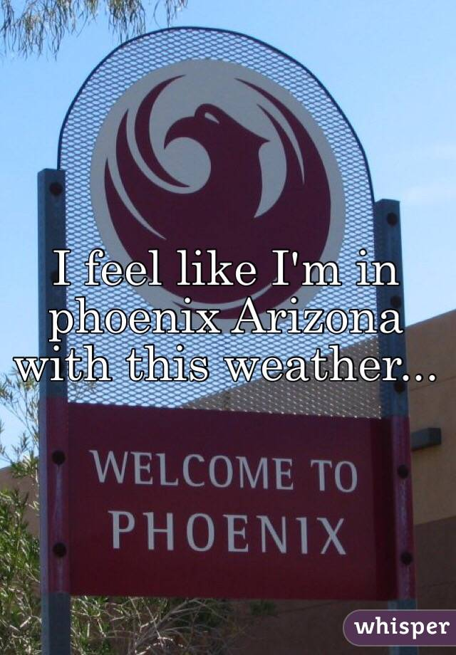 I feel like I'm in phoenix Arizona with this weather...