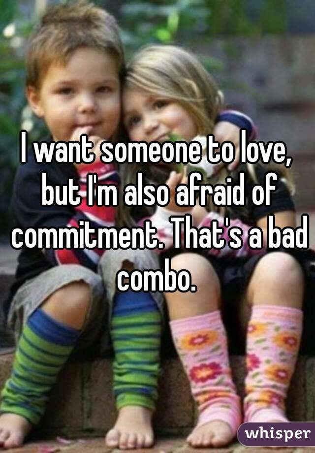 I want someone to love, but I'm also afraid of commitment. That's a bad combo.