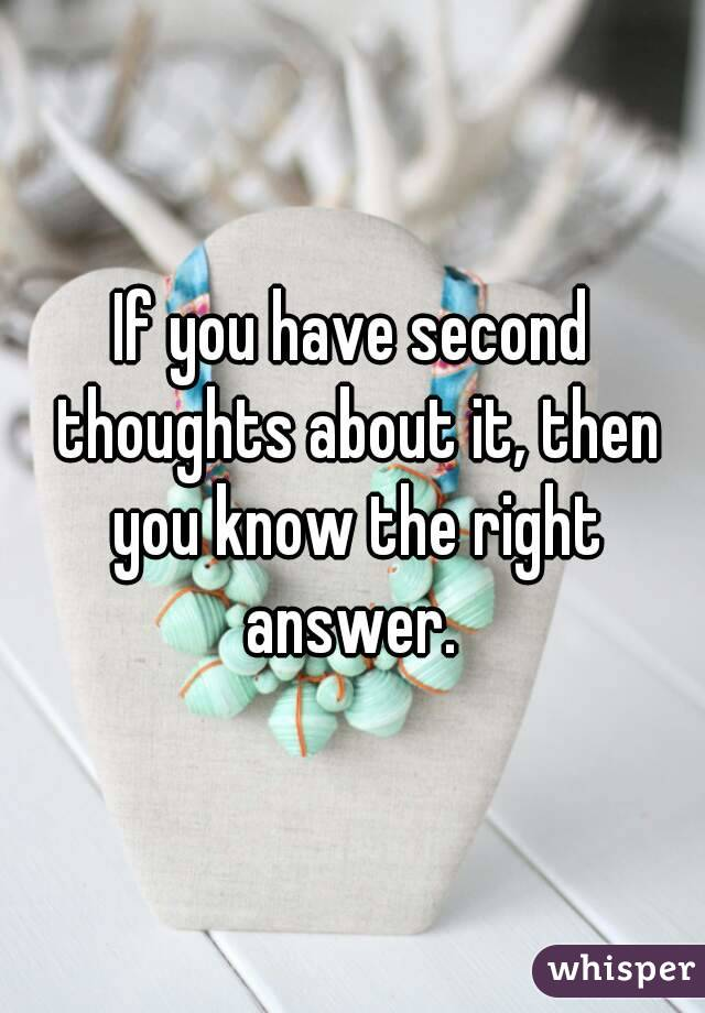 If you have second thoughts about it, then you know the right answer.