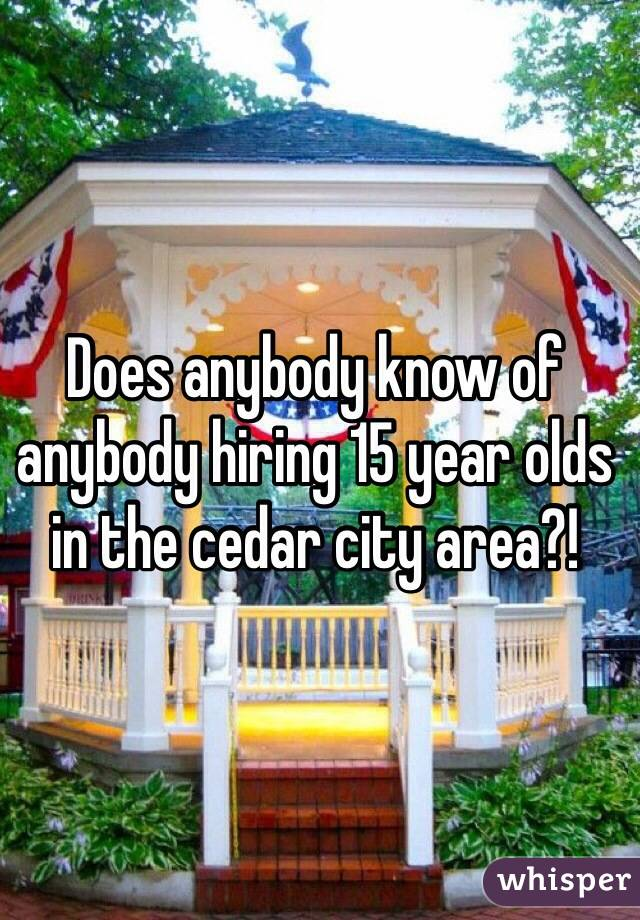 Does anybody know of anybody hiring 15 year olds in the cedar city area?!