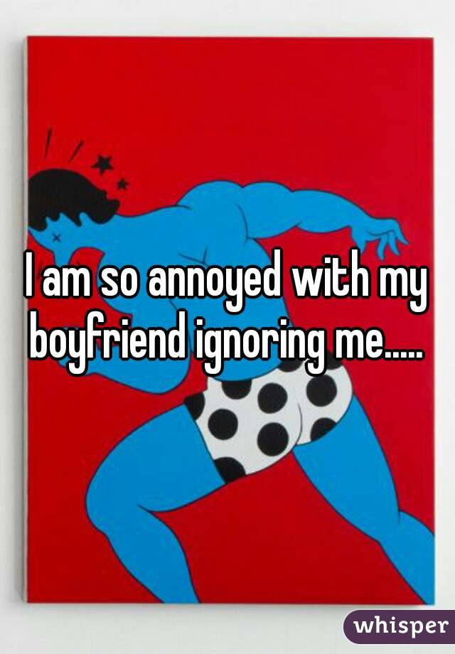 I am so annoyed with my boyfriend ignoring me.....