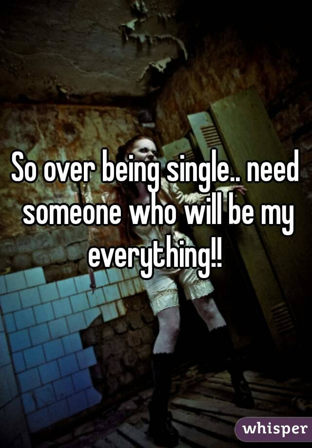 So over being single.. need someone who will be my everything!!